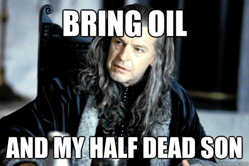 bring oil and my half dead son  - scumbag denethor