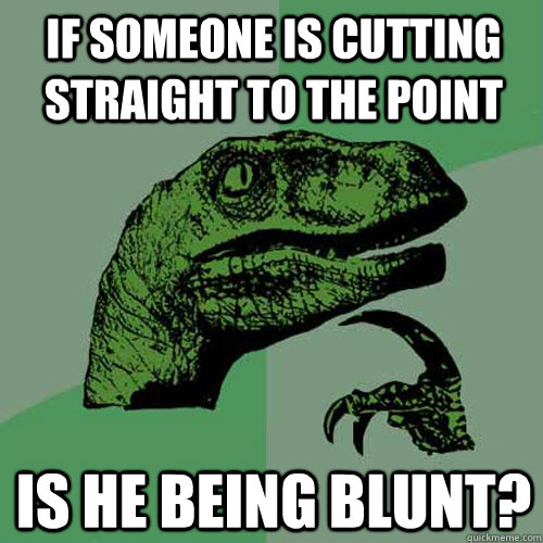 if someone is cutting straight to the point is he being blun - Philosoraptor