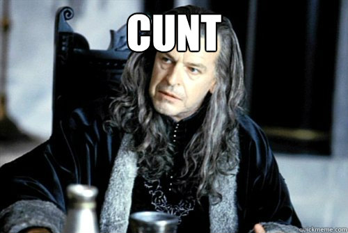cunt  - scumbag denethor