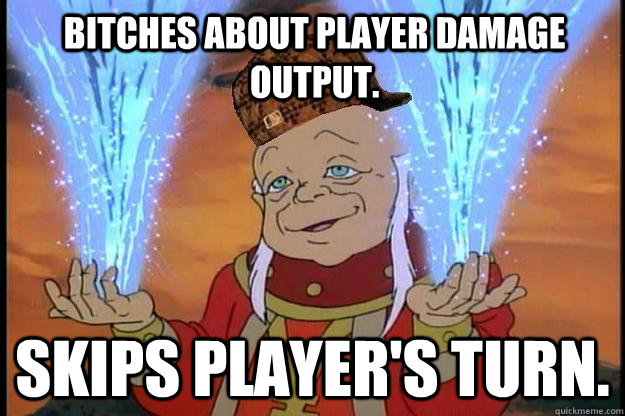 bitches about player damage output skips players turn  - Scumbag DM
