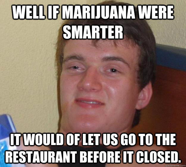 well if marijuana were smarter it would of let us go to the  - 10 Guy