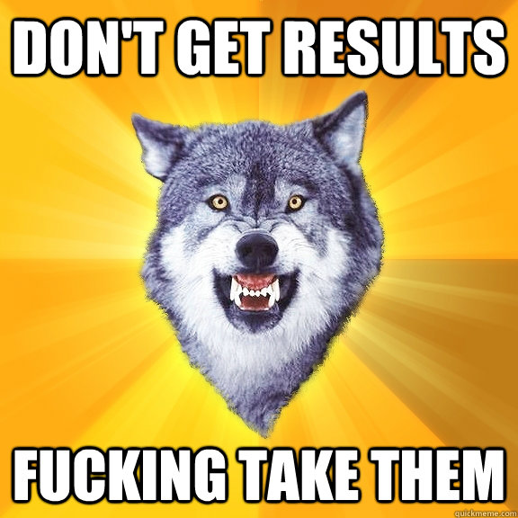 dont get results fucking take them - Courage Wolf
