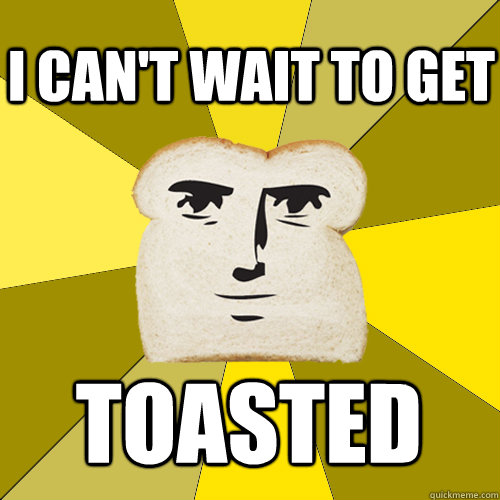 i cant wait to get toasted - Breadfriend