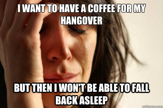 i want to have a coffee for my hangover but then i wont be  - First World Problems