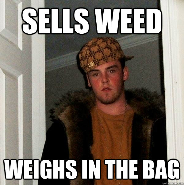 sells weed weighs in the bag - Scumbag Steve