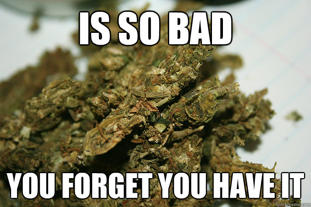 is so bad you forget you have it - Scumbag Shwag