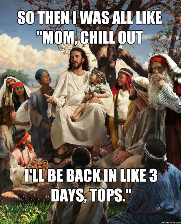 so then i was all like mom chill out ill be back in like  - Story Time Jesus