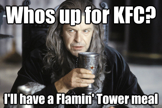 whos up for kfc ill have a flamin tower meal - Scumbag Denethor