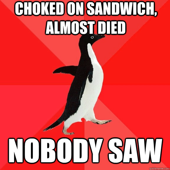 choked on sandwich almost died nobody saw - Socially Awesome Penguin