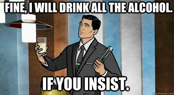 Funny Memes About Drinking Alone : Fine i will drink all the alcohol if you insist