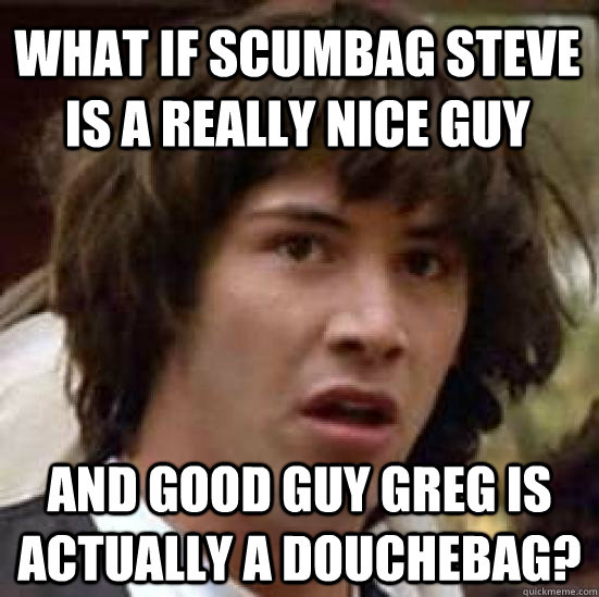 what if scumbag steve is a really nice guy and good guy greg - conspiracy keanu