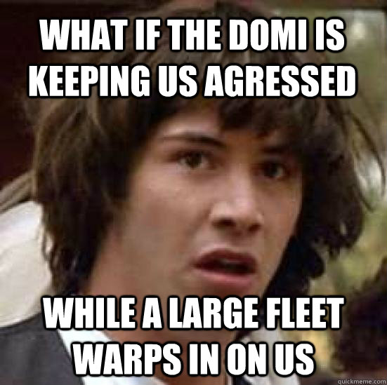 what if the domi is keeping us agressed while a large fleet  - conspiracy keanu