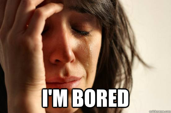 im bored - First World Problems
