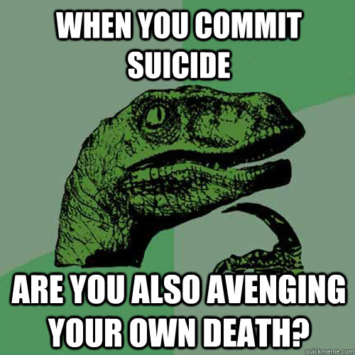 when you commit suicide are you also avenging your own death - Philosoraptor