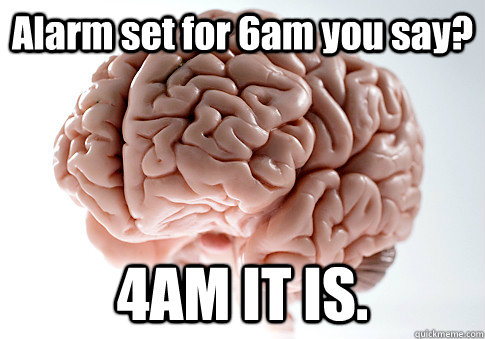 alarm set for 6am you say 4am it is  - Scumbag Brain