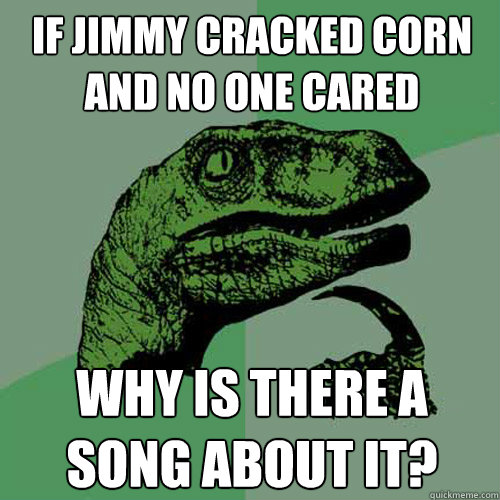 if jimmy cracked corn and no one cared why is there a song a - Philosoraptor