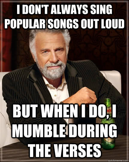 i dont always sing popular songs out loud but when i do i  - The Most Interesting Man In The World