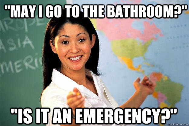 may i go to the bathroom is it an emergency - Unhelpful High School Teacher