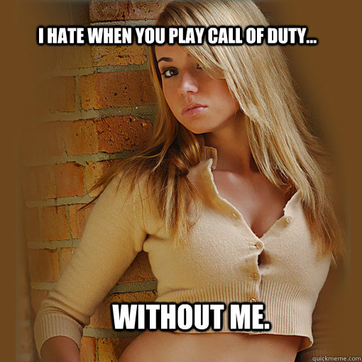 i hate when you play call of duty without me - Imaginary Girlfriend