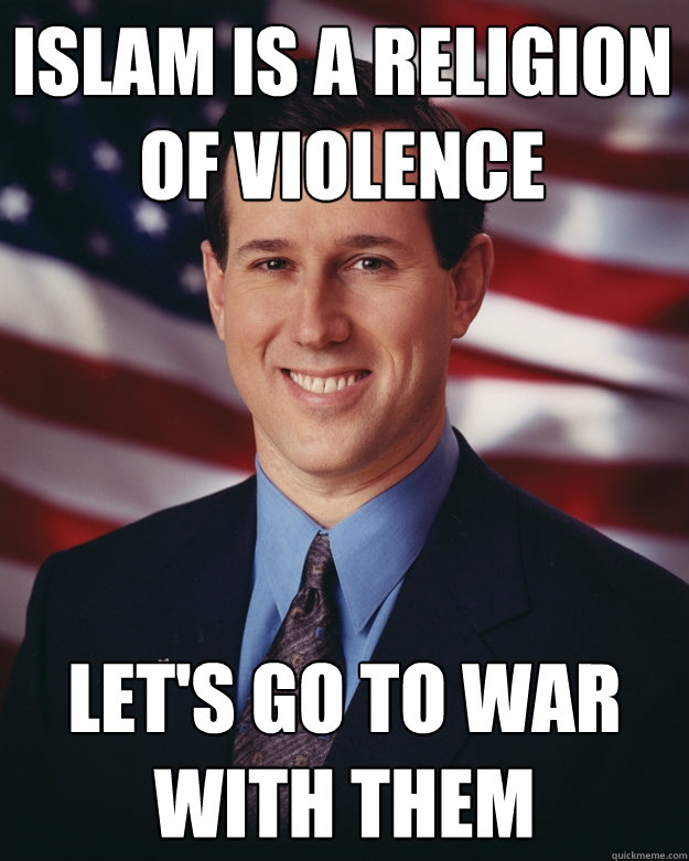 islam is a religion of violence lets go to war with them - Rick Santorum