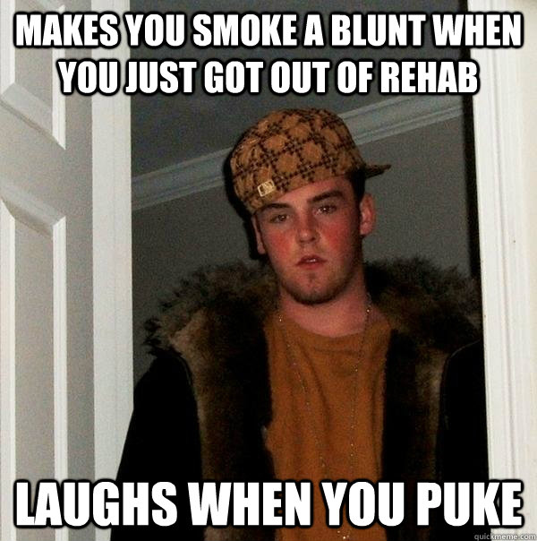 makes you smoke a blunt when you just got out of rehab laugh - Scumbag Steve