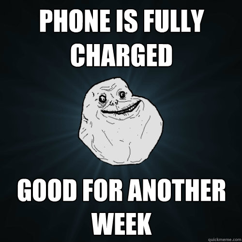 phone is fully charged good for another week - Forever Alone
