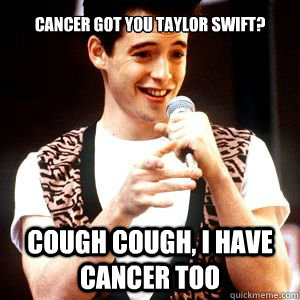 cancer got you taylor swift cough cough i have cancer too - Fake sick Ferris