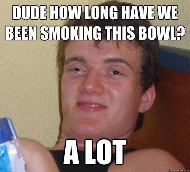 dude how long have we been smoking this bowl a lot - 10 Guy