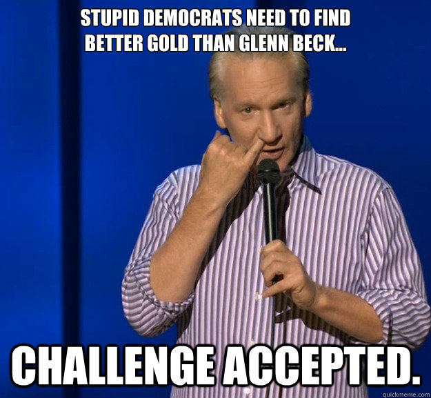 stupid democrats need to find better gold than glenn beck - Challenge Accepted