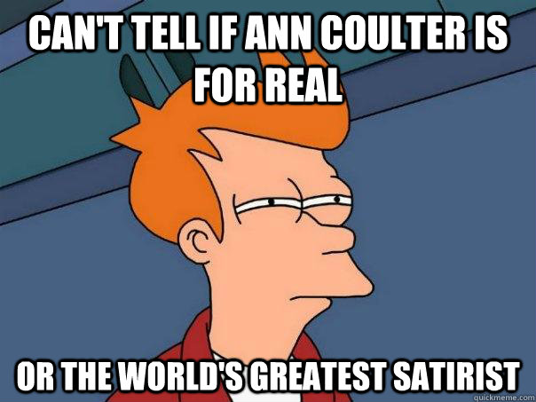 cant tell if ann coulter is for real or the worlds greates - Futurama Fry
