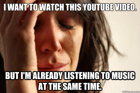 i want to watch this youtube video but im already listenin - First World Problems