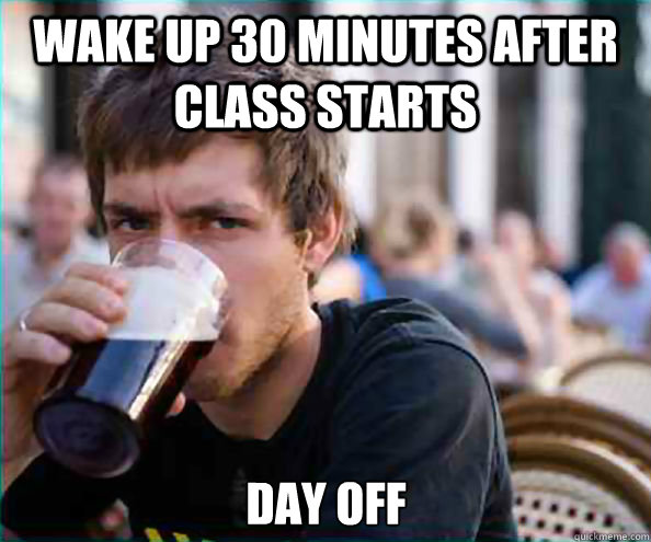 wake up 30 minutes after class starts day off - Lazy College Senior