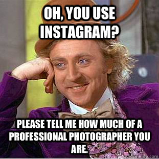 oh you use instagram please tell me how much of a professi - Condescending Wonka