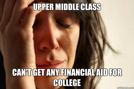 upper middle class cant get any financial aid for college - First World Problems