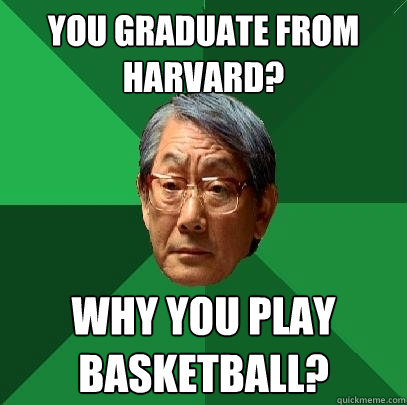 you graduate from harvard why you play basketball - High Expectations Asian Father