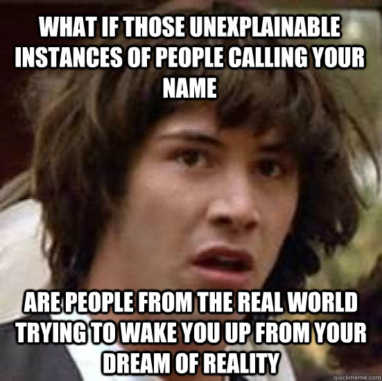 what if those unexplainable instances of people calling your - conspiracy keanu