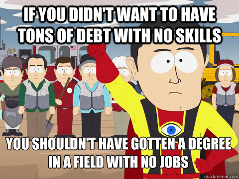 if you didnt want to have tons of debt with no skills you s - Captain Hindsight