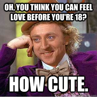 oh you think you can feel love before youre 18 how cute - Condescending Wonka
