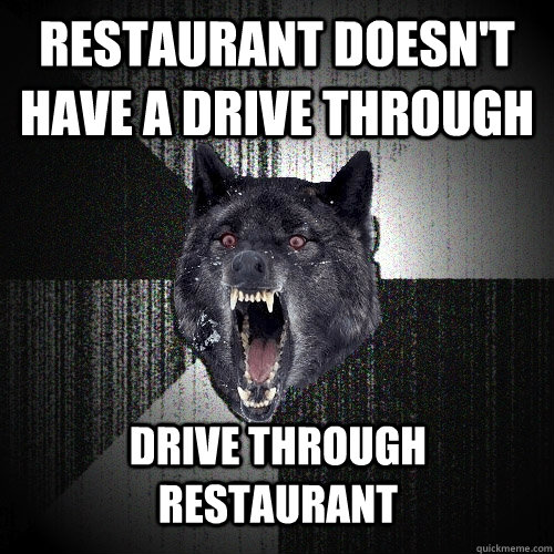 restaurant doesnt have a drive through drive through restau - Insanity Wolf