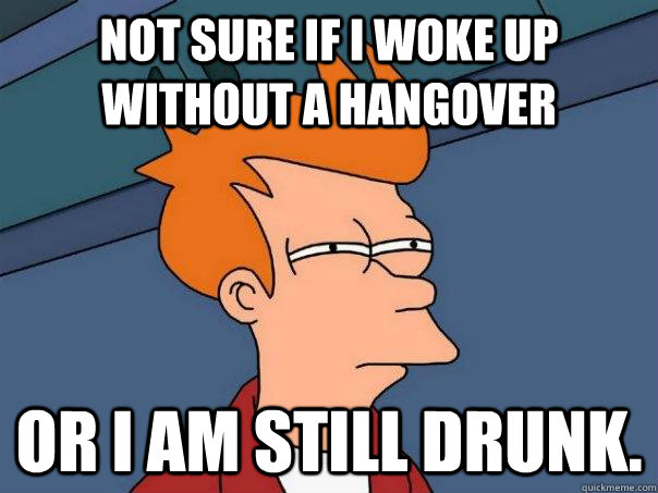 not sure if i woke up without a hangover or i am still drunk - Futurama Fry