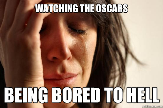 watching the oscars being bored to hell - First World Problems