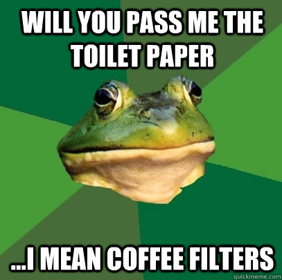 will you pass me the toilet paper i mean coffee filters - Foul Bachelor Frog