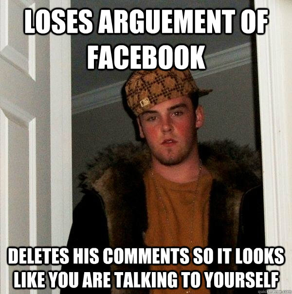 loses arguement of facebook deletes his comments so it looks - Scumbag Steve