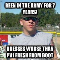 been in the army for 7 years dresses worse than pv1 fresh f - woot