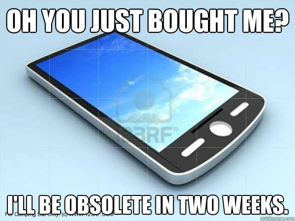 oh you just bought me ill be obsolete in two weeks - Scumbag Smartphone