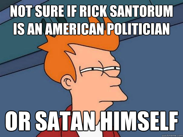 not sure if rick santorum is an american politician or satan - Futurama Fry