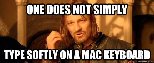 one does not simply type softly on a mac keyboard - One Does Not Simply