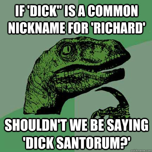 if dick is a common nickname for richard shouldnt we be - Philosoraptor