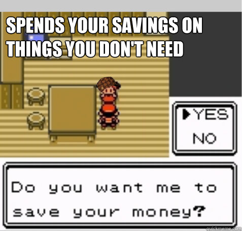 spends your savings on things you dont need - Scumbag Mom