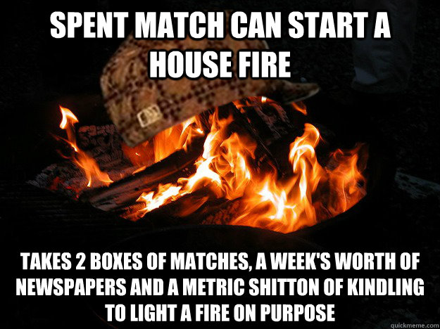spent match can start a house fire takes 2 boxes of matches - Scumbag Fire